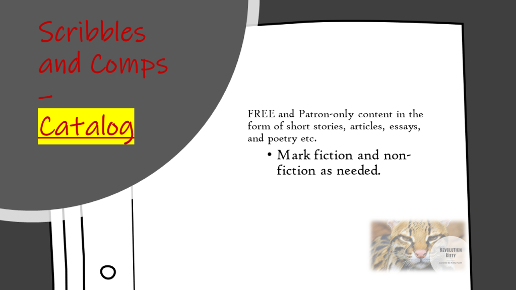 Scribbles and Comps – Catalog  FREE and Patron-only content in the form of short stories, articles, essays, and poetry etc.  Mark fiction and non-fiction as needed.